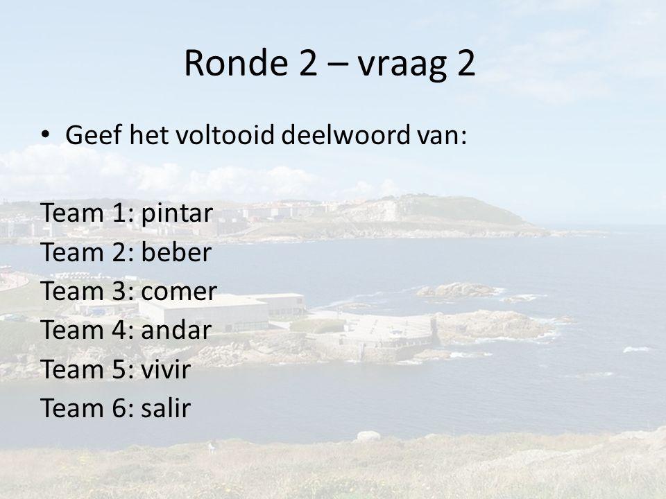 Ronde 2 – vraag 2 Geef het voltooid deelwoord van: Team 1: pintar Team 2: beber Team 3: comer Team 4: andar Team 5: vivir Team 6: salir