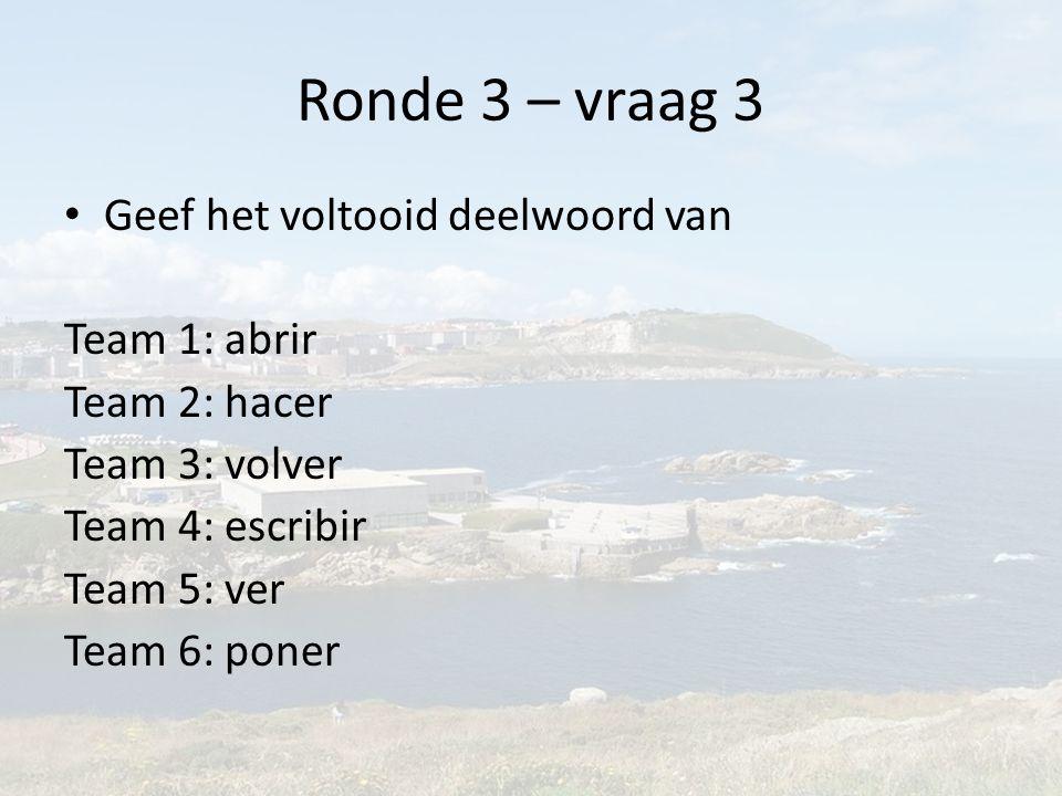 Ronde 3 – vraag 3 Geef het voltooid deelwoord van Team 1: abrir Team 2: hacer Team 3: volver Team 4: escribir Team 5: ver Team 6: poner