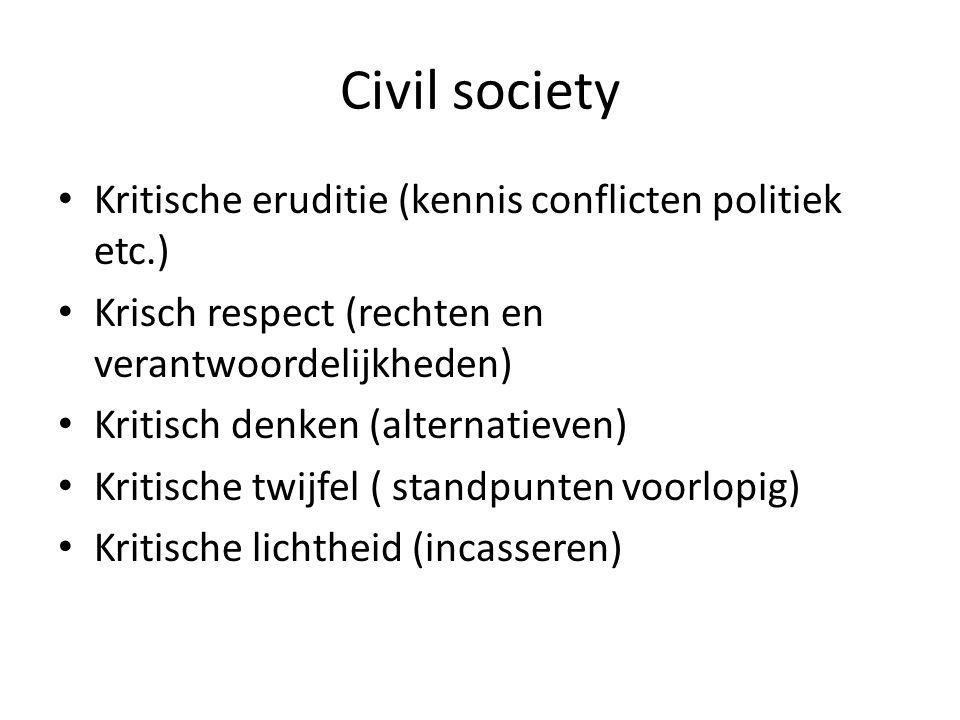 Civil society Kritische eruditie (kennis conflicten politiek etc.) Krisch respect (rechten en verantwoordelijkheden) Kritisch denken (alternatieven) Kritische twijfel ( standpunten voorlopig) Kritische lichtheid (incasseren)