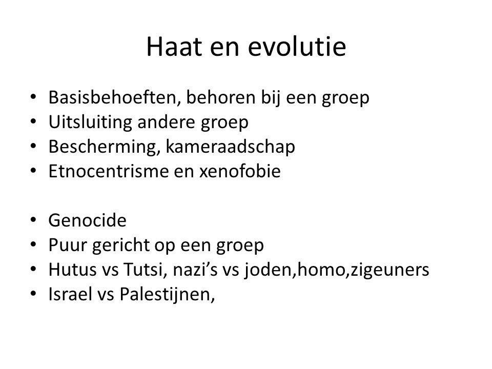 Haat en evolutie Basisbehoeften, behoren bij een groep Uitsluiting andere groep Bescherming, kameraadschap Etnocentrisme en xenofobie Genocide Puur gericht op een groep Hutus vs Tutsi, nazi's vs joden,homo,zigeuners Israel vs Palestijnen,