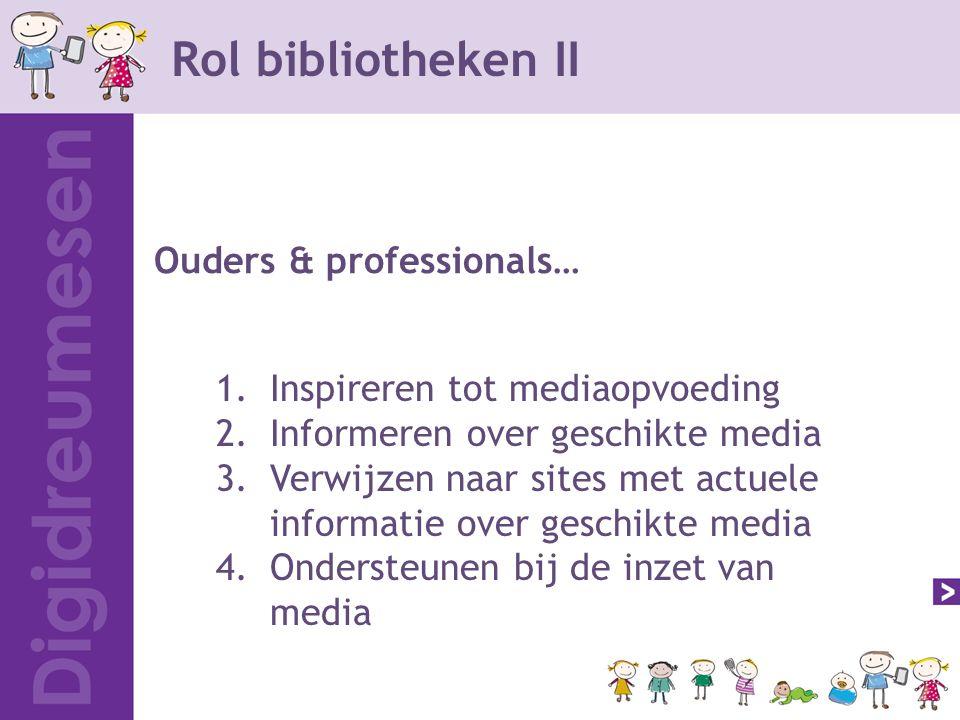1.Inspireren tot mediaopvoeding 2.Informeren over geschikte media 3.Verwijzen naar sites met actuele informatie over geschikte media 4.Ondersteunen bij de inzet van media Rol bibliotheken II Ouders & professionals…