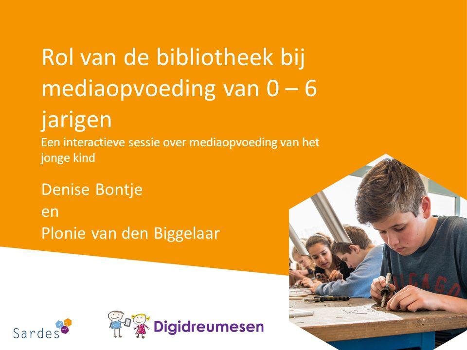 Rol van de bibliotheek bij mediaopvoeding van 0 – 6 jarigen Een interactieve sessie over mediaopvoeding van het jonge kind Denise Bontje en Plonie van den Biggelaar