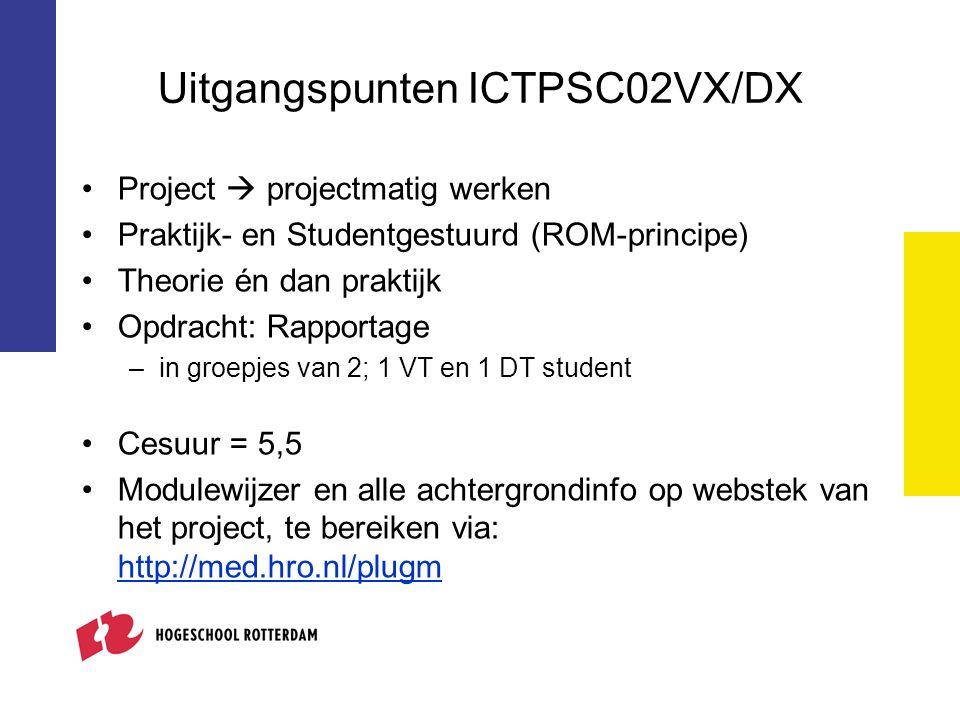 Uitgangspunten ICTPSC02VX/DX Project  projectmatig werken Praktijk- en Studentgestuurd (ROM-principe) Theorie én dan praktijk Opdracht: Rapportage –in groepjes van 2; 1 VT en 1 DT student Cesuur = 5,5 Modulewijzer en alle achtergrondinfo op webstek van het project, te bereiken via: http://med.hro.nl/plugm http://med.hro.nl/plugm