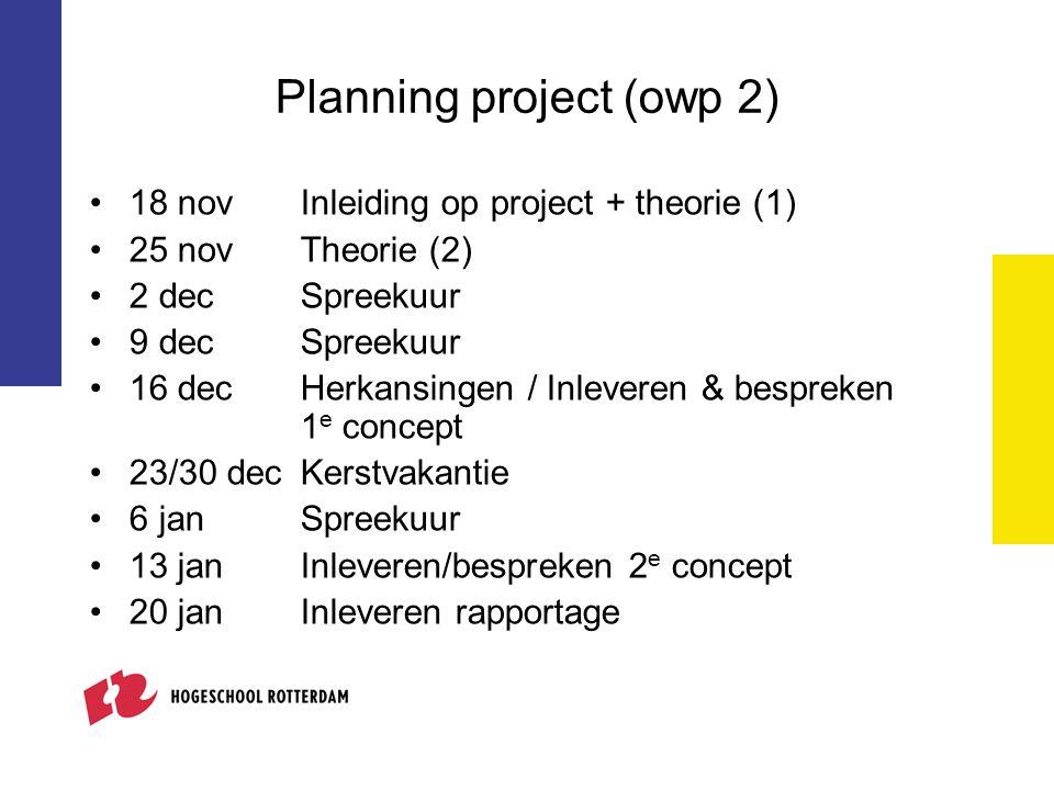 Planning project (owp 2) 18 novInleiding op project + theorie (1) 25 novTheorie (2) 2 decSpreekuur 9 decSpreekuur 16 decHerkansingen / Inleveren & bespreken 1 e concept 23/30 dec Kerstvakantie 6 jan Spreekuur 13 jan Inleveren/bespreken 2 e concept 20 janInleveren rapportage
