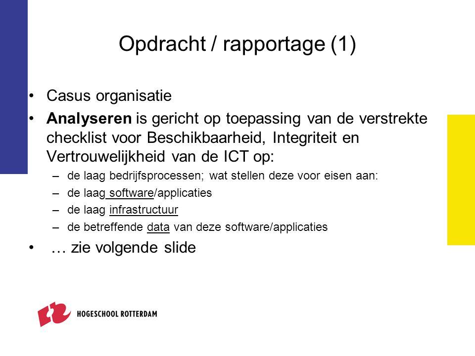 Opdracht / rapportage (1) Casus organisatie Analyseren is gericht op toepassing van de verstrekte checklist voor Beschikbaarheid, Integriteit en Vertrouwelijkheid van de ICT op: –de laag bedrijfsprocessen; wat stellen deze voor eisen aan: –de laag software/applicaties –de laag infrastructuur –de betreffende data van deze software/applicaties … zie volgende slide