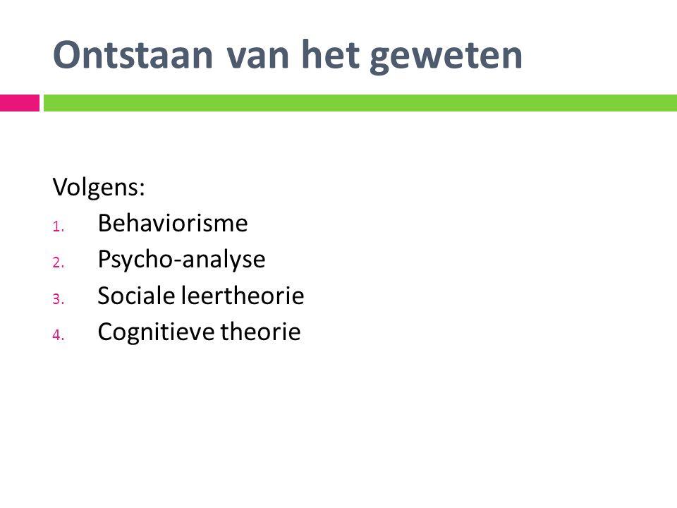 Ontstaan van het geweten Volgens: 1. Behaviorisme 2. Psycho-analyse 3. Sociale leertheorie 4. Cognitieve theorie
