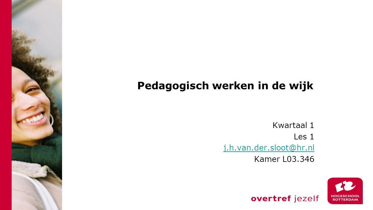 Pedagogisch werken in de wijk Kwartaal 1 Les 1 j.h.van.der.sloot@hr.nl Kamer L03.346