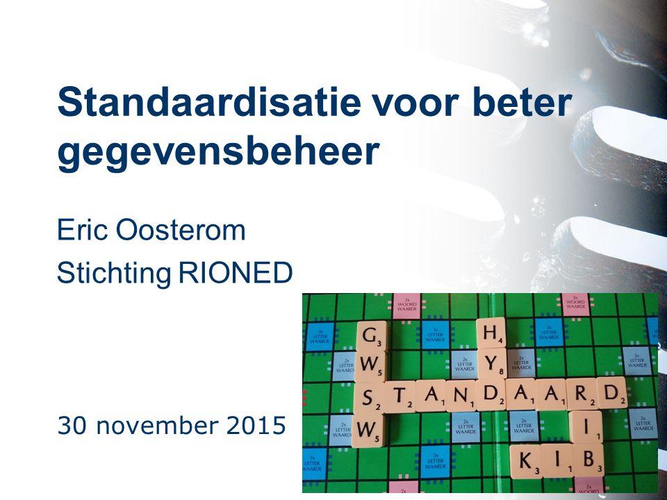 Standaardisatie voor beter gegevensbeheer Eric Oosterom Stichting RIONED 30 november 2015 1