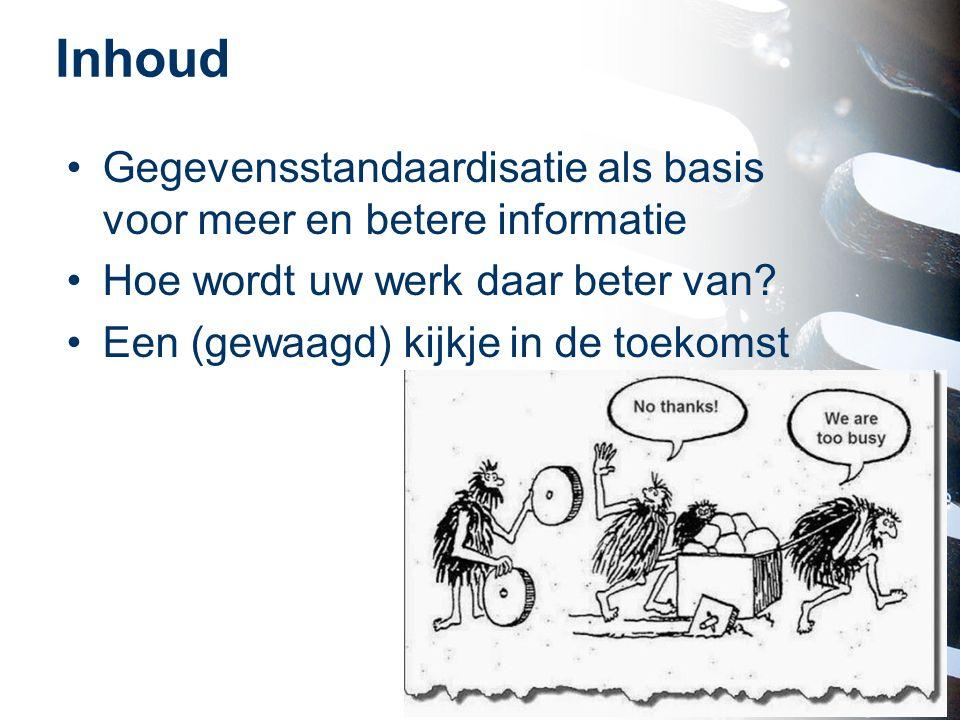Inhoud Gegevensstandaardisatie als basis voor meer en betere informatie Hoe wordt uw werk daar beter van? Een (gewaagd) kijkje in de toekomst 2
