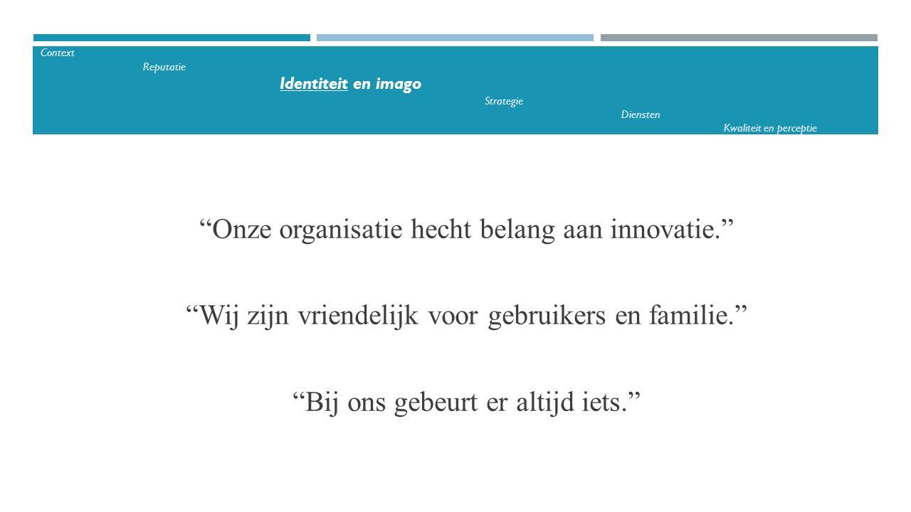 """""""Onze organisatie hecht belang aan innovatie."""" """"Wij zijn vriendelijk voor gebruikers en familie."""" """"Bij ons gebeurt er altijd iets."""" Context Reputatie"""