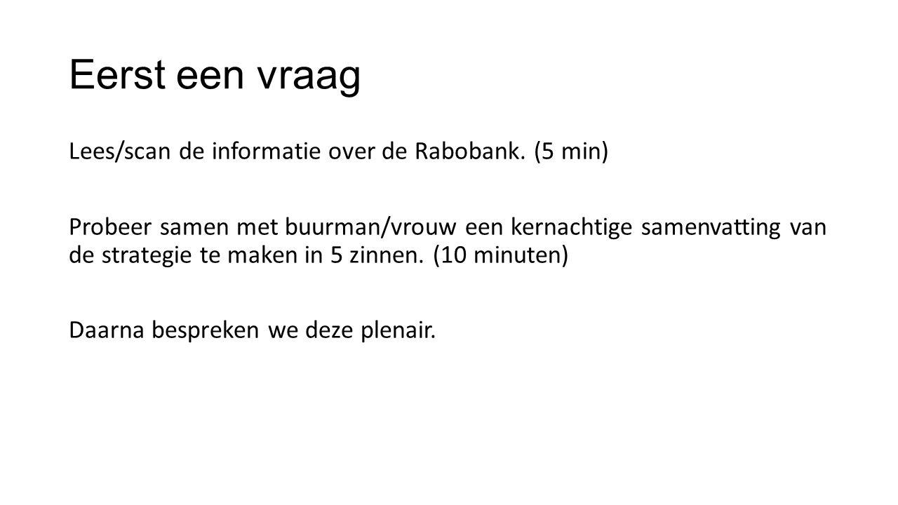 Eerst een vraag Lees/scan de informatie over de Rabobank. (5 min) Probeer samen met buurman/vrouw een kernachtige samenvatting van de strategie te mak