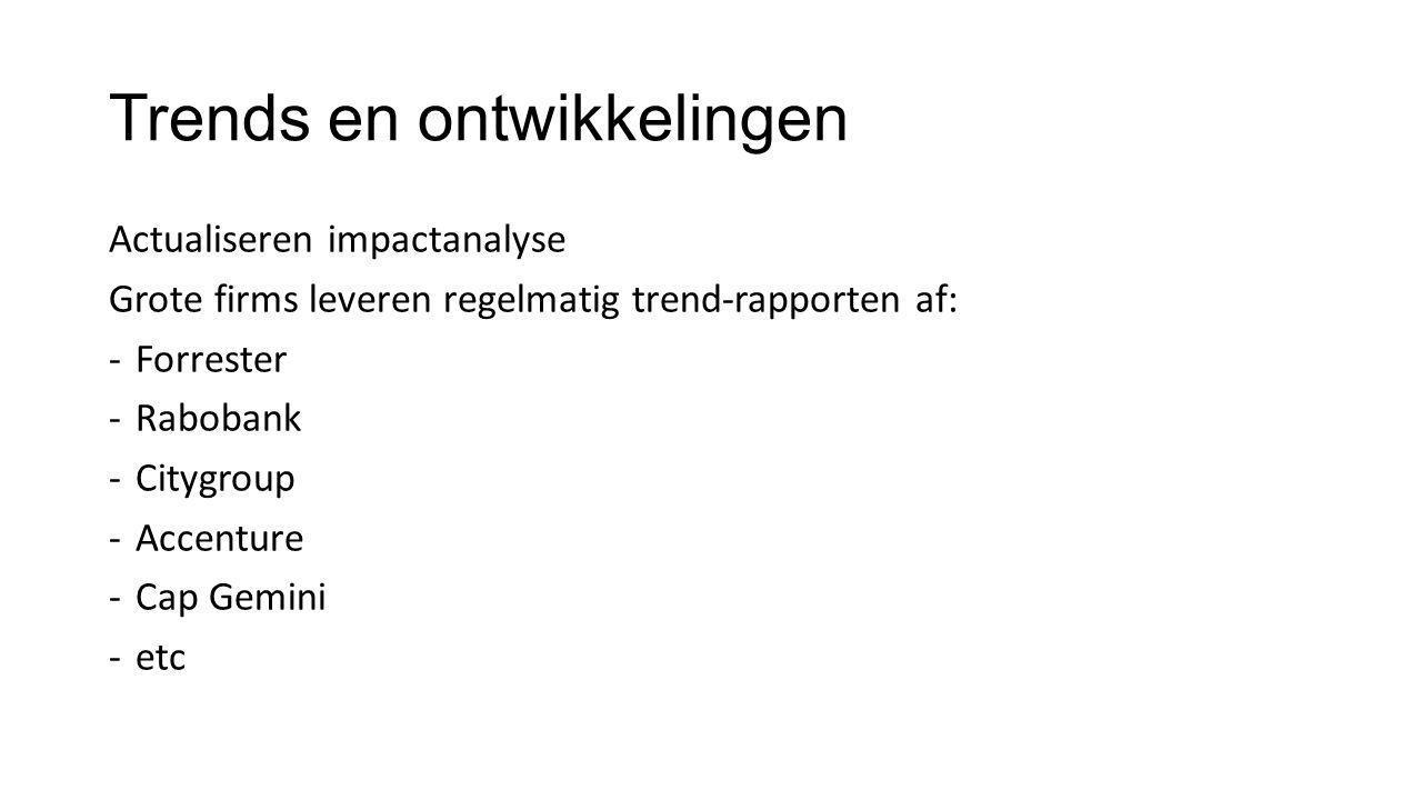 Trends en ontwikkelingen Actualiseren impactanalyse Grote firms leveren regelmatig trend-rapporten af: -Forrester -Rabobank -Citygroup -Accenture -Cap