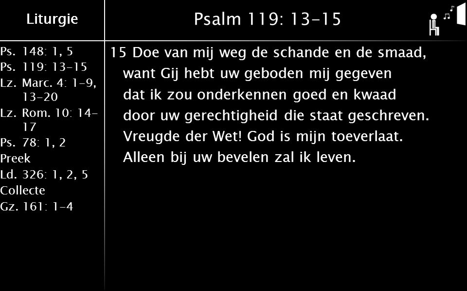 Liturgie Ps.148: 1, 5 Ps.119: 13-15 Lz.Marc. 4: 1-9, 13-20 Lz.Rom. 10: 14- 17 Ps.78: 1, 2 Preek Ld.326: 1, 2, 5 Collecte Gz. 161: 1-4 Liturgie Psalm 1