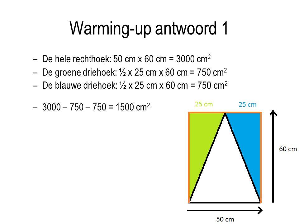 Warming-up antwoord 1 –De hele rechthoek: 50 cm x 60 cm = 3000 cm 2 –De groene driehoek: ½ x 25 cm x 60 cm = 750 cm 2 –De blauwe driehoek: ½ x 25 cm x 60 cm = 750 cm 2 –3000 – 750 – 750 = 1500 cm 2