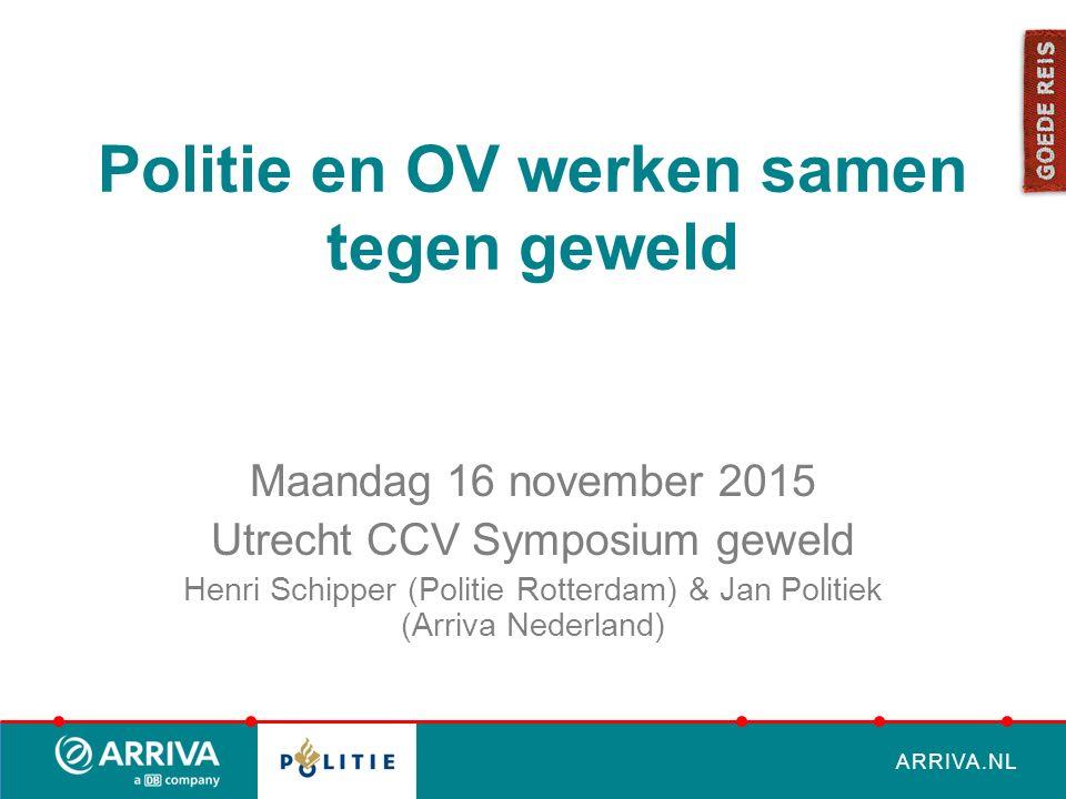 ARRIVA.NL Politie en OV werken samen tegen geweld Maandag 16 november 2015 Utrecht CCV Symposium geweld Henri Schipper (Politie Rotterdam) & Jan Politiek (Arriva Nederland)