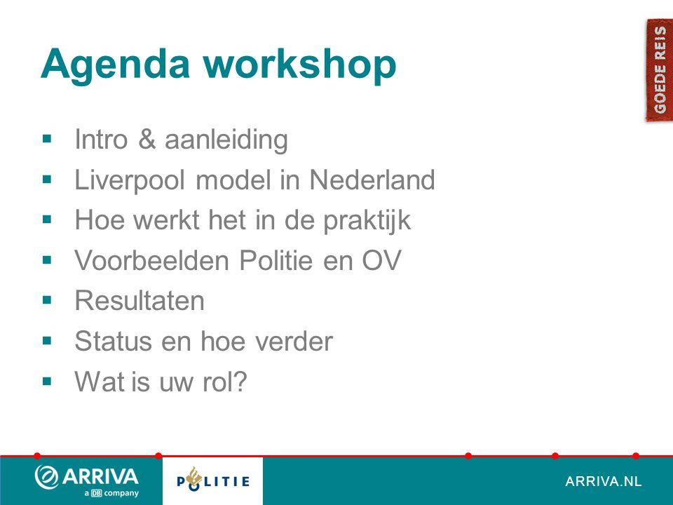 ARRIVA.NL Agenda workshop  Intro & aanleiding  Liverpool model in Nederland  Hoe werkt het in de praktijk  Voorbeelden Politie en OV  Resultaten  Status en hoe verder  Wat is uw rol