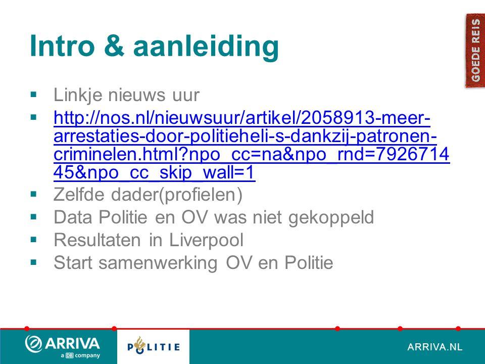 ARRIVA.NL Intro & aanleiding  Linkje nieuws uur  http://nos.nl/nieuwsuur/artikel/2058913-meer- arrestaties-door-politieheli-s-dankzij-patronen- criminelen.html?npo_cc=na&npo_rnd=7926714 45&npo_cc_skip_wall=1 http://nos.nl/nieuwsuur/artikel/2058913-meer- arrestaties-door-politieheli-s-dankzij-patronen- criminelen.html?npo_cc=na&npo_rnd=7926714 45&npo_cc_skip_wall=1  Zelfde dader(profielen)  Data Politie en OV was niet gekoppeld  Resultaten in Liverpool  Start samenwerking OV en Politie