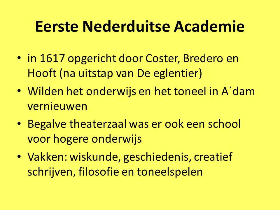 Eerste Nederduitse Academie in 1617 opgericht door Coster, Bredero en Hooft (na uitstap van De eglentier) Wilden het onderwijs en het toneel in A´dam
