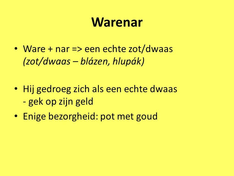 Warenar Ware + nar => een echte zot/dwaas (zot/dwaas – blázen, hlupák) Hij gedroeg zich als een echte dwaas - gek op zijn geld Enige bezorgheid: pot m