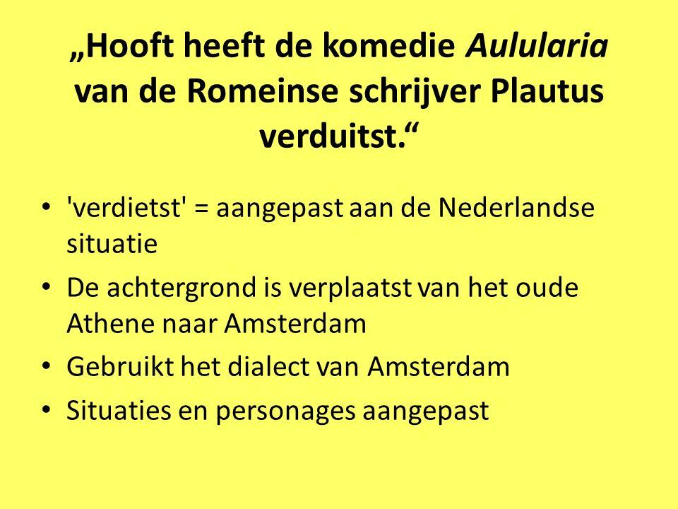 """""""Hooft heeft de komedie Aulularia van de Romeinse schrijver Plautus verduitst."""" 'verdietst' = aangepast aan de Nederlandse situatie De achtergrond is"""