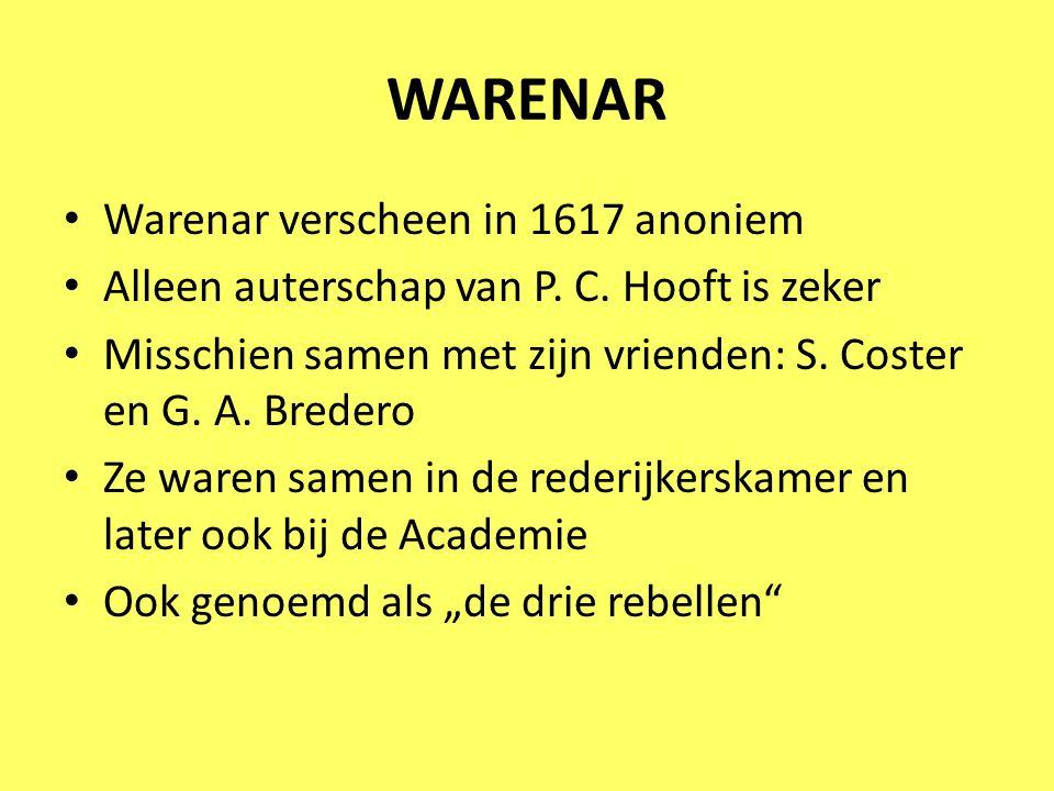 WARENAR Warenar verscheen in 1617 anoniem Alleen auterschap van P. C. Hooft is zeker Misschien samen met zijn vrienden: S. Coster en G. A. Bredero Ze