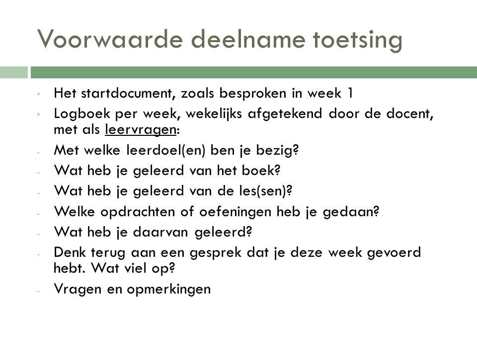 Voorwaarde deelname toetsing Het startdocument, zoals besproken in week 1 Logboek per week, wekelijks afgetekend door de docent, met als leervragen: -