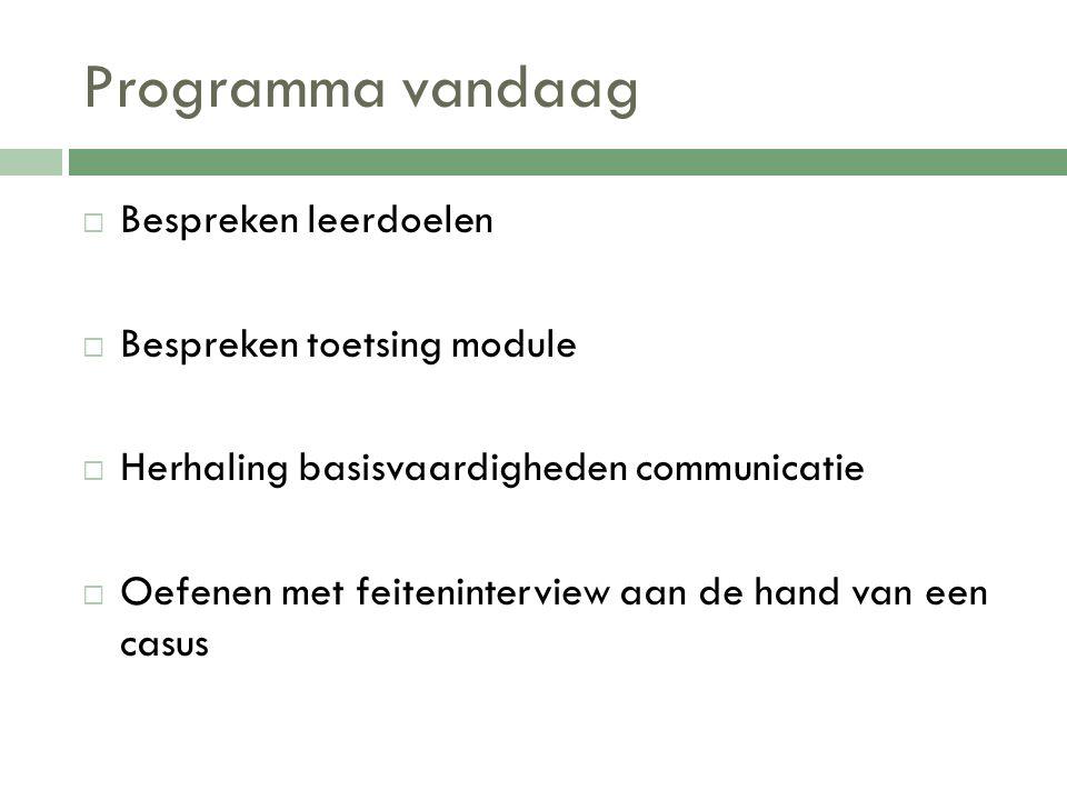 Programma vandaag  Bespreken leerdoelen  Bespreken toetsing module  Herhaling basisvaardigheden communicatie  Oefenen met feiteninterview aan de h