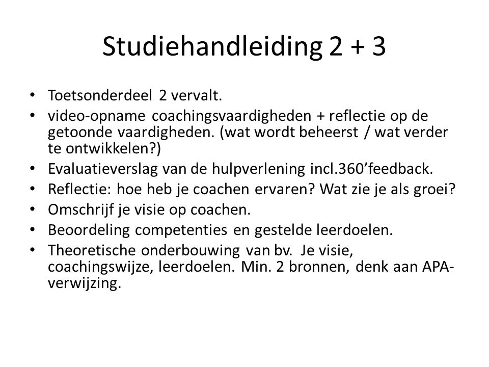 Studiehandleiding 2 + 3 Toetsonderdeel 2 vervalt. video-opname coachingsvaardigheden + reflectie op de getoonde vaardigheden. (wat wordt beheerst / wa