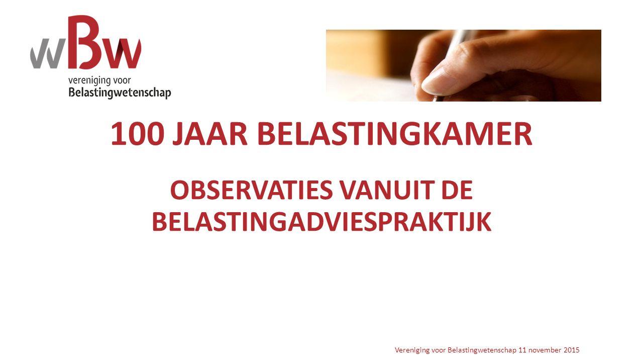 100 JAAR BELASTINGKAMER OBSERVATIES VANUIT DE BELASTINGADVIESPRAKTIJK Vereniging voor Belastingwetenschap 11 november 2015