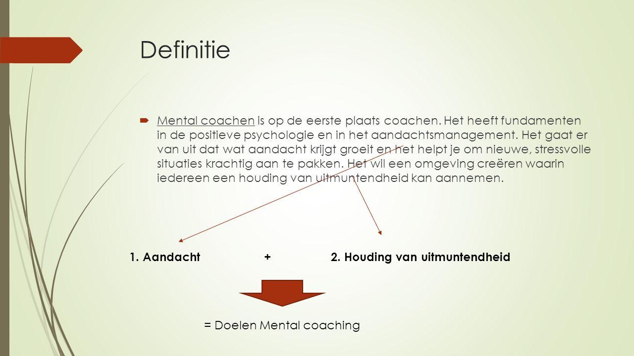 Definitie  Mental coachen is op de eerste plaats coachen. Het heeft fundamenten in de positieve psychologie en in het aandachtsmanagement. Het gaat e