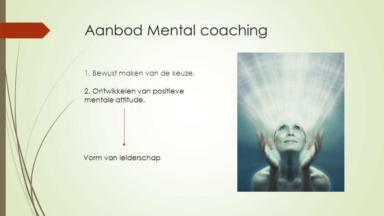 Aanbod Mental coaching 1. Bewust maken van de keuze. 2. Ontwikkelen van positieve mentale attitude. Vorm van leiderschap