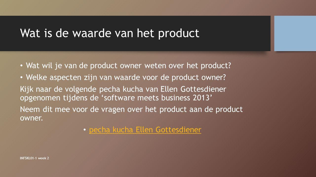 Wat is de waarde van het product Wat wil je van de product owner weten over het product? Welke aspecten zijn van waarde voor de product owner? Kijk na