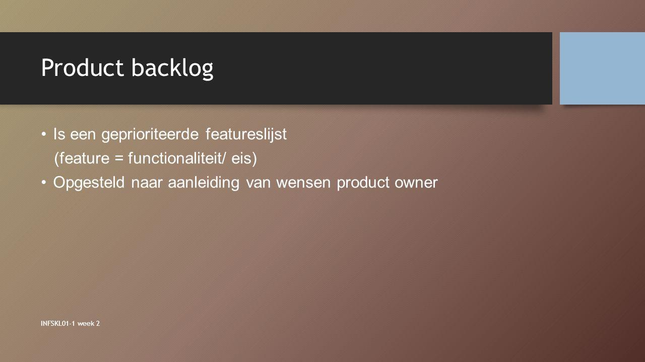 Product backlog INFSKL01-1 week 2 Is een geprioriteerde featureslijst (feature = functionaliteit/ eis) Opgesteld naar aanleiding van wensen product ow