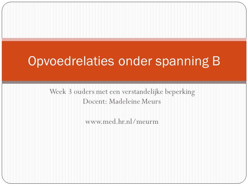 Week 3 ouders met een verstandelijke beperking Docent: Madeleine Meurs www.med.hr.nl/meurm Opvoedrelaties onder spanning B