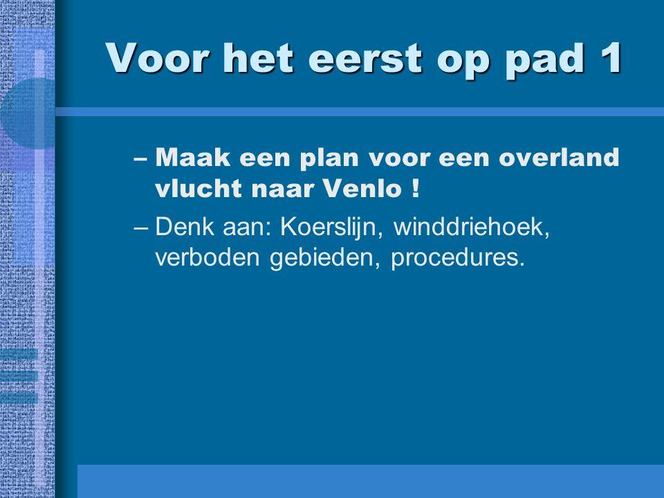 Voor het eerst op pad 1 –Maak een plan voor een overland vlucht naar Venlo ! –Denk aan: Koerslijn, winddriehoek, verboden gebieden, procedures.