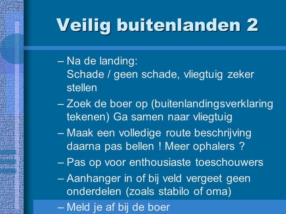 Veilig buitenlanden 2 –Na de landing: Schade / geen schade, vliegtuig zeker stellen –Zoek de boer op (buitenlandingsverklaring tekenen) Ga samen naar