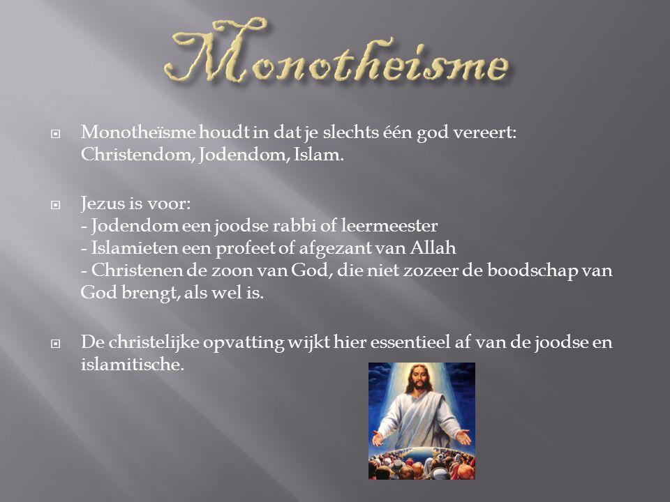  Monotheïsme houdt in dat je slechts één god vereert: Christendom, Jodendom, Islam.