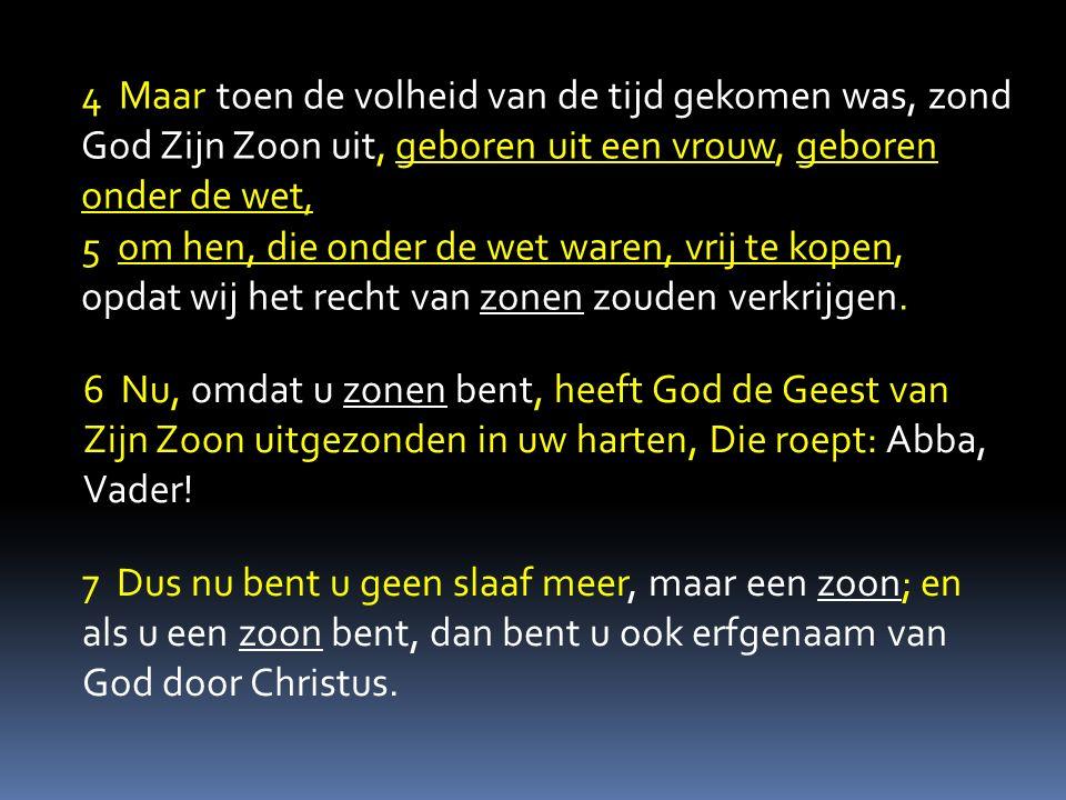 4 Maar toen de volheid van de tijd gekomen was, zond God Zijn Zoon uit, geboren uit een vrouw, geboren onder de wet, 5 om hen, die onder de wet waren,
