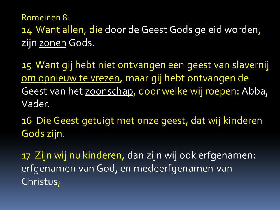 Romeinen 8: 14 Want allen, die door de Geest Gods geleid worden, zijn zonen Gods. 15 Want gij hebt niet ontvangen een geest van slavernij om opnieuw t