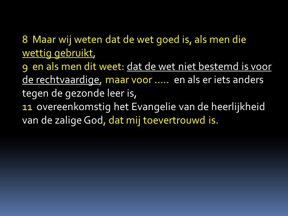 8 Maar wij weten dat de wet goed is, als men die wettig gebruikt, 9 en als men dit weet: dat de wet niet bestemd is voor de rechtvaardige, maar voor …