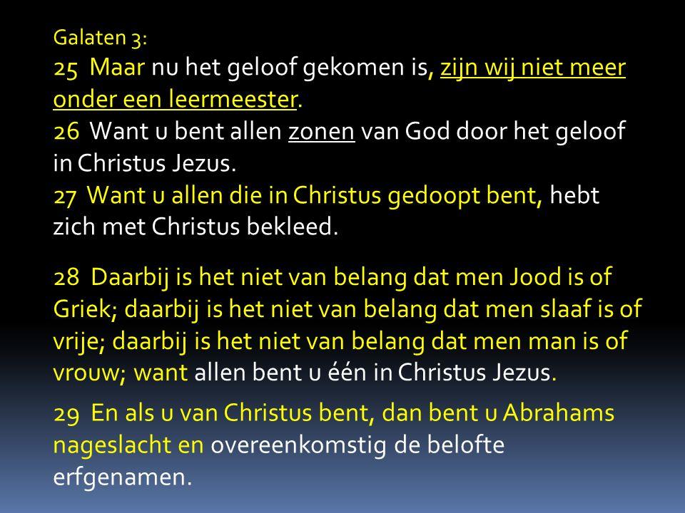 Galaten 3: 25 Maar nu het geloof gekomen is, zijn wij niet meer onder een leermeester. 26 Want u bent allen zonen van God door het geloof in Christus
