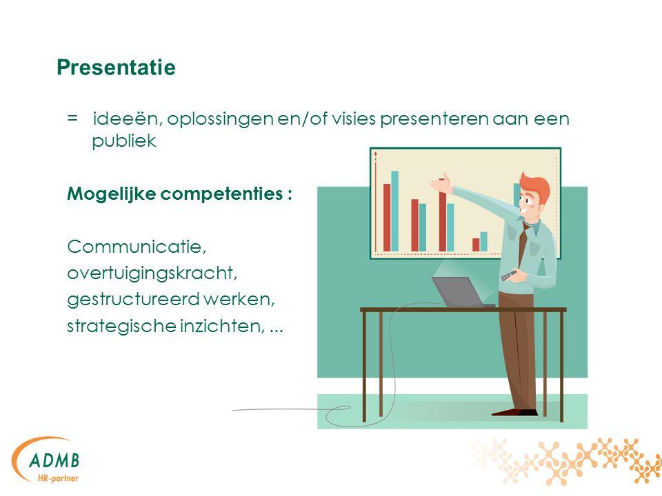 Presentatie = ideeën, oplossingen en/of visies presenteren aan een publiek Mogelijke competenties : Communicatie, overtuigingskracht, gestructureerd werken, strategische inzichten,...