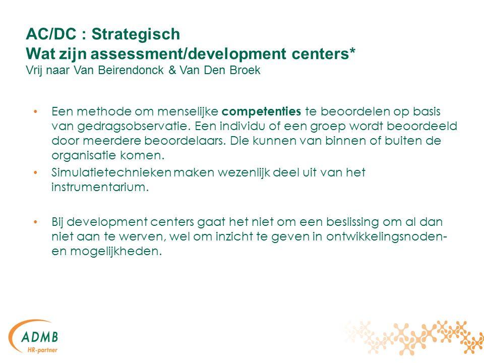 AC/DC : Strategisch Wat zijn assessment/development centers* Vrij naar Van Beirendonck & Van Den Broek Een methode om menselijke competenties te beoordelen op basis van gedragsobservatie.