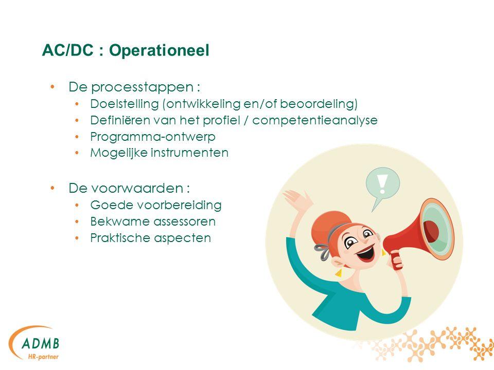 AC/DC : Operationeel De processtappen : Doelstelling (ontwikkeling en/of beoordeling) Defini ë ren van het profiel / competentieanalyse Programma-ontwerp Mogelijke instrumenten De voorwaarden : Goede voorbereiding Bekwame assessoren Praktische aspecten