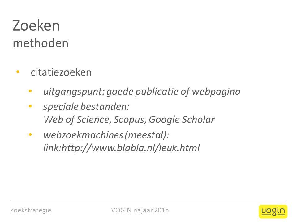 Zoeken methoden citatiezoeken uitgangspunt: goede publicatie of webpagina speciale bestanden: Web of Science, Scopus, Google Scholar webzoekmachines (meestal): link:http://www.blabla.nl/leuk.html Zoekstrategie VOGIN najaar 2015