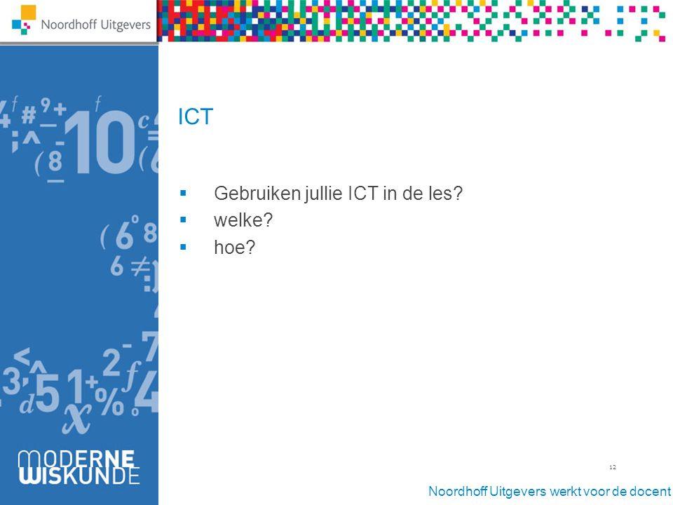 Noordhoff Uitgevers werkt voor de docent 12 ICT  Gebruiken jullie ICT in de les?  welke?  hoe?