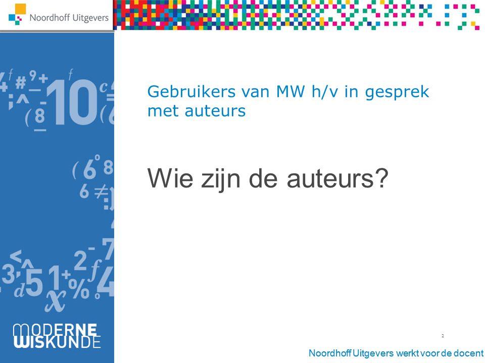 Noordhoff Uitgevers werkt voor de docent 2 Gebruikers van MW h/v in gesprek met auteurs Wie zijn de auteurs?