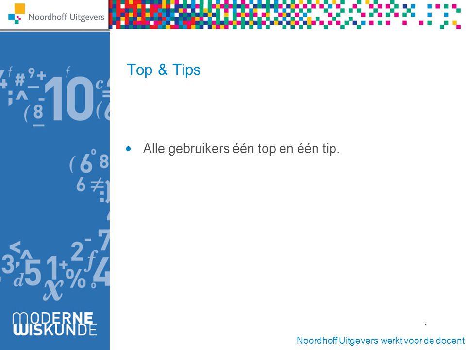 Noordhoff Uitgevers werkt voor de docent 4 Top & Tips Alle gebruikers één top en één tip.