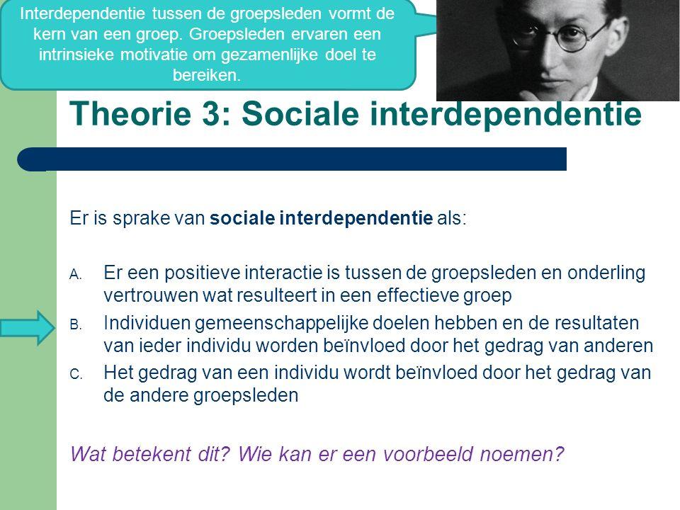 Theorie 3: Sociale interdependentie Er is sprake van sociale interdependentie als: A. Er een positieve interactie is tussen de groepsleden en onderlin