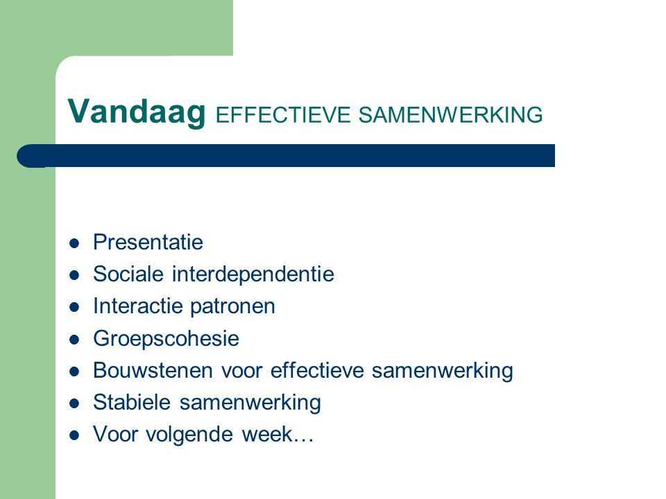 Vandaag EFFECTIEVE SAMENWERKING Presentatie Sociale interdependentie Interactie patronen Groepscohesie Bouwstenen voor effectieve samenwerking Stabiel